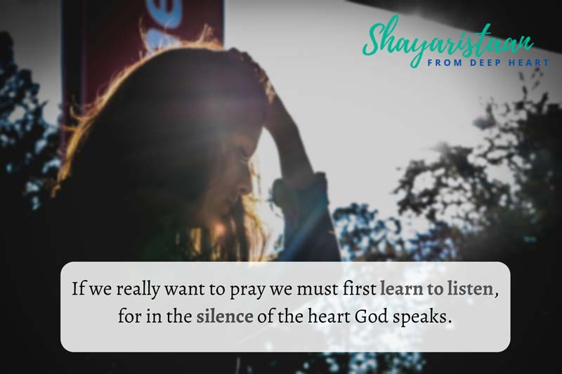 khamoshi shayari | If we really want to pray we must first learn to listen, for in the silence of the heart God speaks.