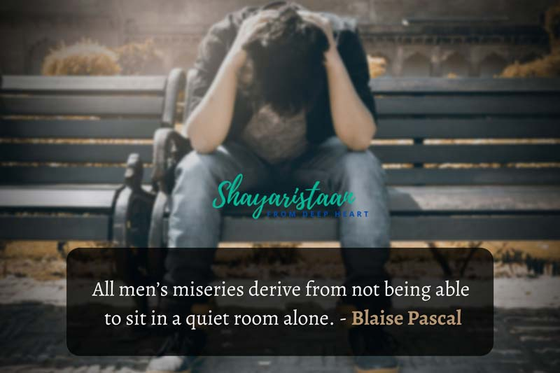 dard khamoshi shayari | All men's miseries derive from not being able to sit in a quiet room alone. - Blaise Pascal