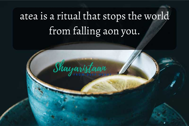 chai lover shayari | atea is a ritual that stops the world from falling aon you.
