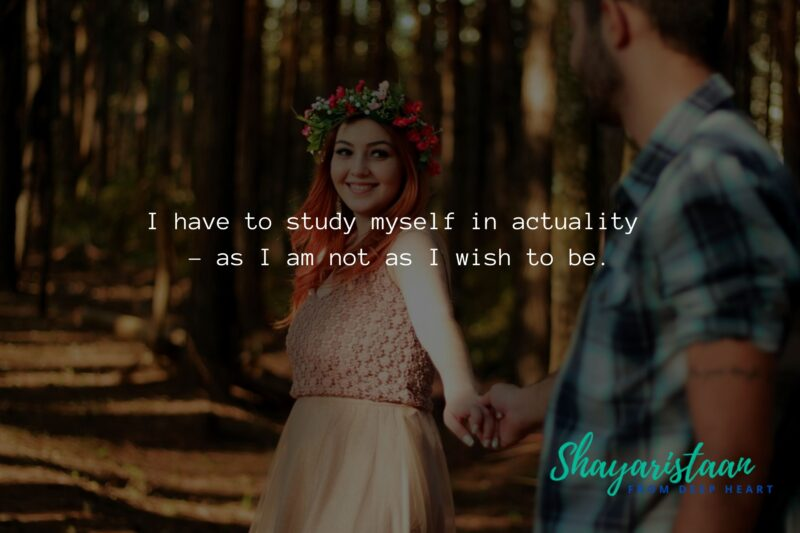 pyar mohabbat shayari   I have to study myself in actuality – as I am, not as I wish to be.