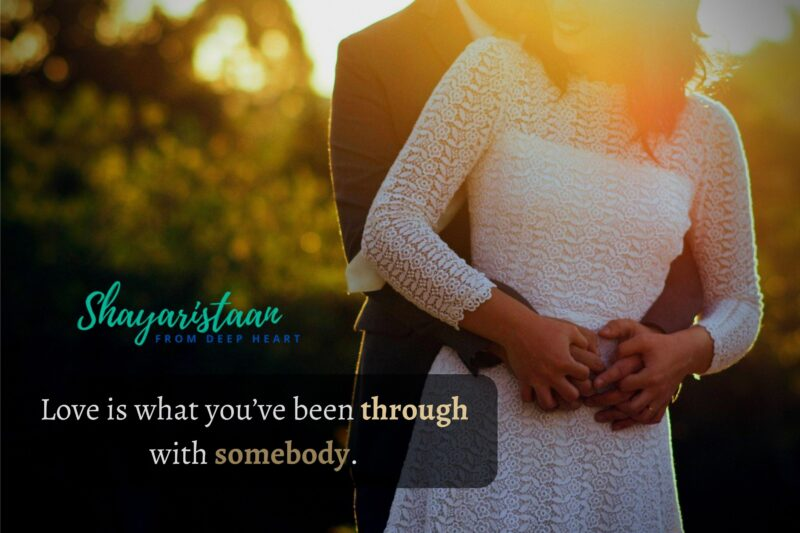 ishq mohabbat shayari   Love is what you've been through with somebody.