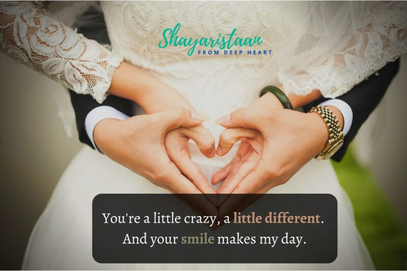 shayari on ishq   You're a little crazy, a little different. And your smile makes my day.