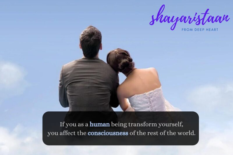 If you as a human being transform yourself, you affect the consciousness of the rest of the world.