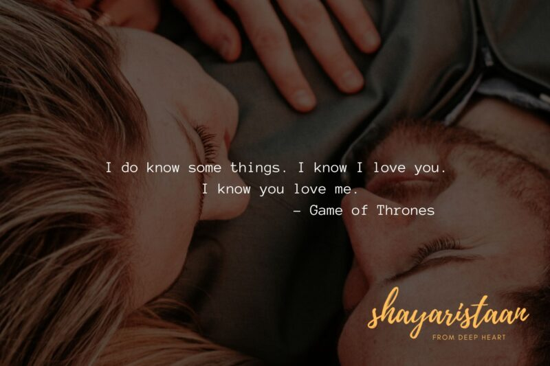 I do know some things. I know I love you. I know you love me. – Game of Thrones