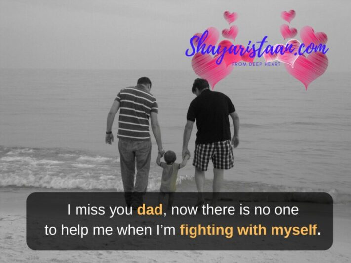 missing dad, now there is no one to help me when I'm fighting with myself.