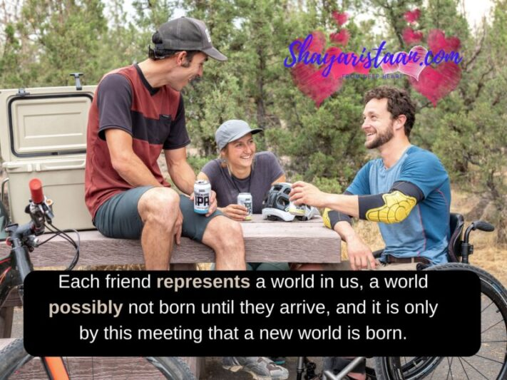 Best friends Forever Quotes | Each friend represents a world in us, a world possibly not born until they arrive, and it is only by this meeting that a new world is born.