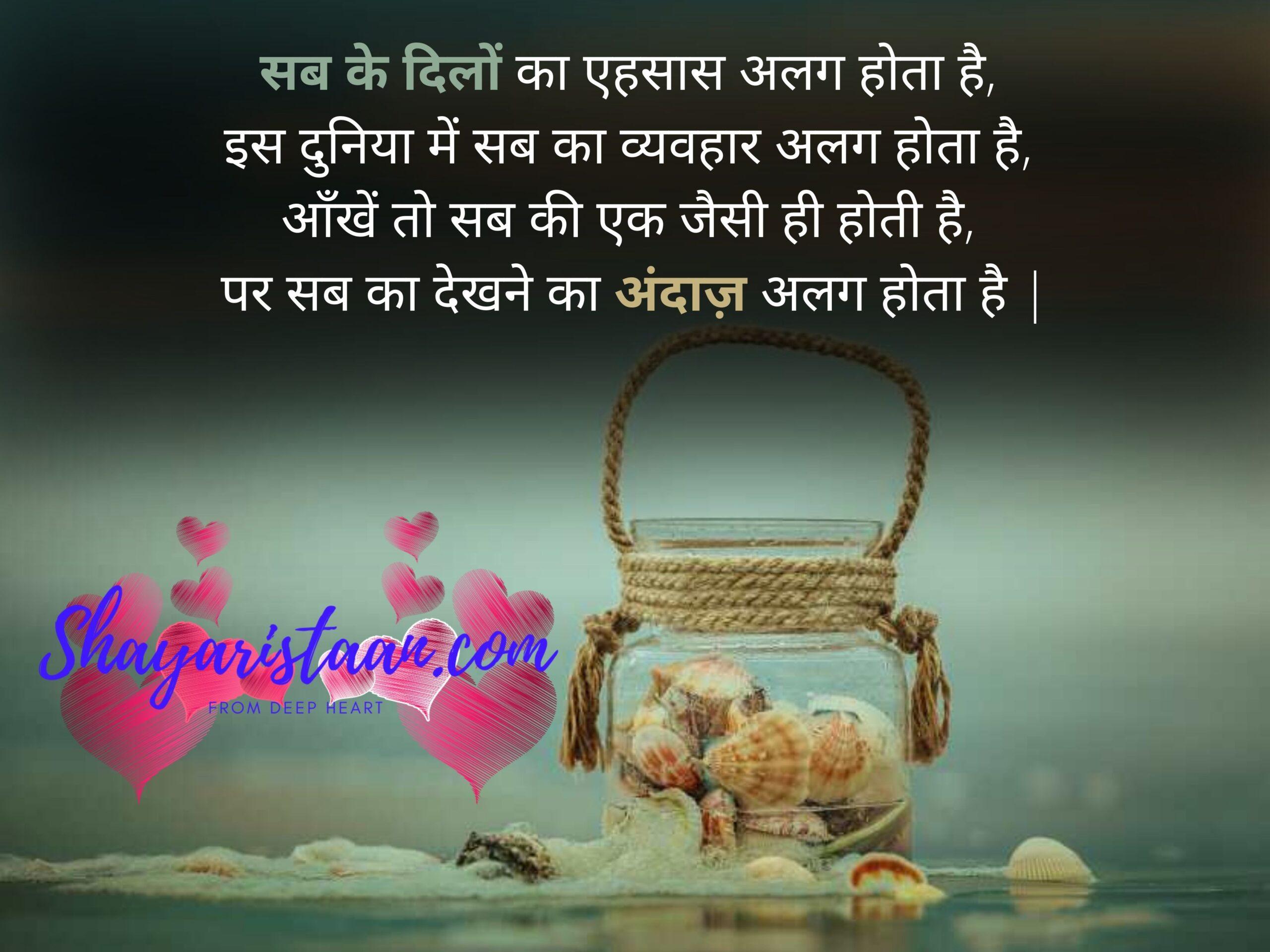 life sad shayari   सब के दिलों का एहसास अलग होता है, इस दुनिया में सब का व्यवहार अलग होता है, आँखें तो सब की एक जैसी ही होती है, पर सब का देखने का अंदाज़ अलग होता है  