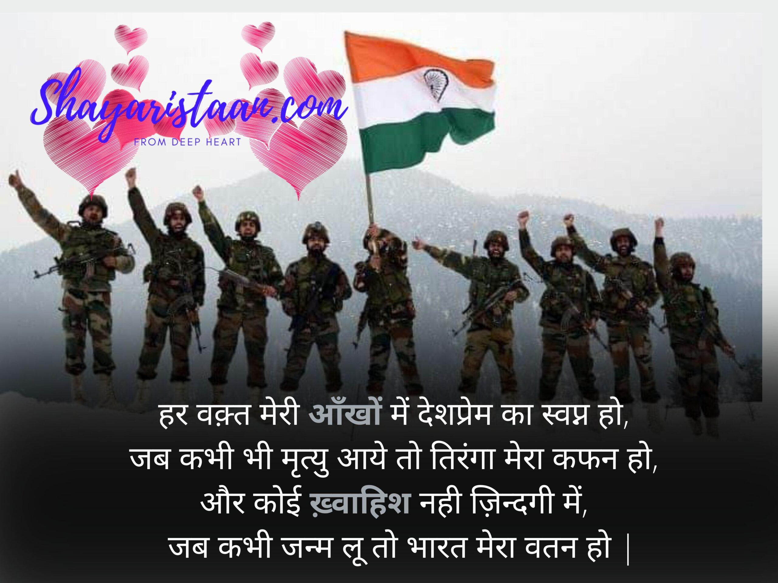 indian army shayari | हर वक़्त मेरी आँखों में देशप्रेम का स्वप्न हो, जब कभी भी मृत्यु आये तो तिरंगा मेरा कफन हो, और कोई ख़्वाहिश नही ज़िन्दगी में, जब कभी जन्म लू तो भारत मेरा वतन हो |